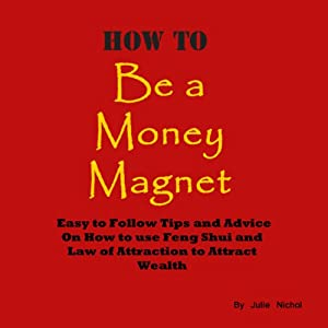 How to Be a Money Magnet: Easy to Follow Feng Shui and Law of Attraction Tips and Advise to Attract Wealth | [Julie Nichol]