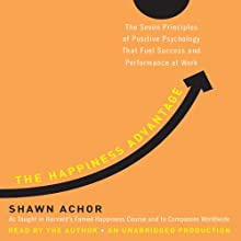 The Happiness Advantage: The Seven Principles of Positive Psychology That Fuel Success and Performance at Work (       UNABRIDGED) by Shawn Achor Narrated by Shawn Achor