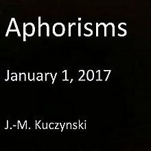 Aphorisms: January 1, 2017 | Livre audio Auteur(s) : J.-M. Kuczynski Narrateur(s) : J.-M. Kuczynski