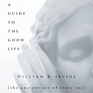 A Guide to the Good Life: The Ancient Art of Stoic Joy | [William B. Irvine]