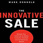 The Innovative Sale: Unleash Your Creativity for Better Customer Solutions and Extraordinary Results | Mark Donnolo