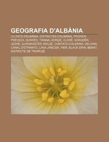 Geografia d'Albània: Ciutats d'Albània, Districtes d'Albània, Prizren, Préveza, Durrës, Tirana, Korçë, Vlorë, Shkodër, Lezhë, Gjirokastër (Catalan Edition)