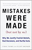 Mistakes Were Made (But Not by Me): Why We Justify Foolish Beliefs, Bad Decisions, and Hurtful Acts by Carol Tavris