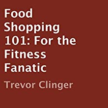 Food Shopping 101: For the Fitness Fanatic (       UNABRIDGED) by Trevor Clinger Narrated by Maureen Anglewood
