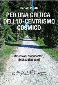 Renato Pilutti - Per una critica dell'Io-centrismo cosmico