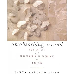 An Absorbing Errand: How Artists and Craftsmen Make Their Way to Mastery | [Janna Malamud Smith]