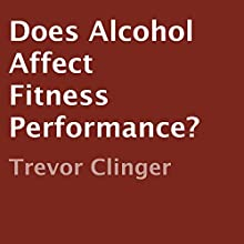 Does Alcohol Affect Fitness Performance? (       UNABRIDGED) by Trevor Clinger Narrated by Adam Zens