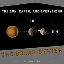 The Sun, Earth, and Everything in the Solar System Audiobook by  Innovate Media Narrated by Nicholas S. Johnson