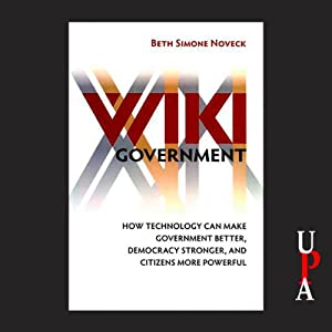 Wiki Government: How Technology Can Make Government Better, Democracy Stronger, and Citizens More Powerful | [Beth Simone Noveck]