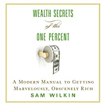Wealth Secrets of the One Percent: A Modern Manual to Getting Marvelously, Obscenely Rich (       UNABRIDGED) by Sam Wilkin Narrated by Sam Wilkin, Joe Barrett