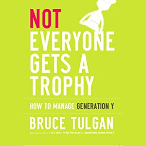Not Everyone Gets a Trophy: How to Manage Generation Y | [Bruce Tulgan]