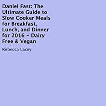 The Daniel Fast: The Ultimate Guide to Slow Cooker Meals for Breakfast, Lunch, and Dinner for 2016 - Dairy Free & Vegan Audiobook by Rebecca Lacey Narrated by Karin King