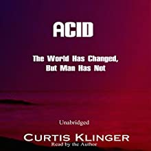 Acid: The World Has Changed, But Man Has Not (       UNABRIDGED) by Curtis Klinger Narrated by Curtis Klinger