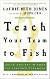 Teach Your Team to Fish: Using Ancient Wisdom for Inspired Teamwork (1400053110) by Laurie Beth Jones