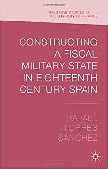 Constructing A Fiscal Military State In Eighteenth Century Spain (Palgrave Studies In The History Of Finance)