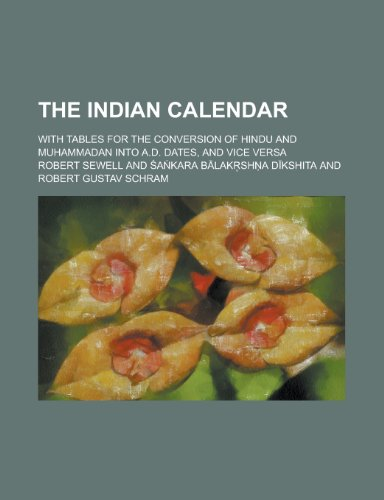 The Indian Calendar; With Tables for the Conversion of Hindu and Muhammadan Into A.D. Dates, and Vice Versa