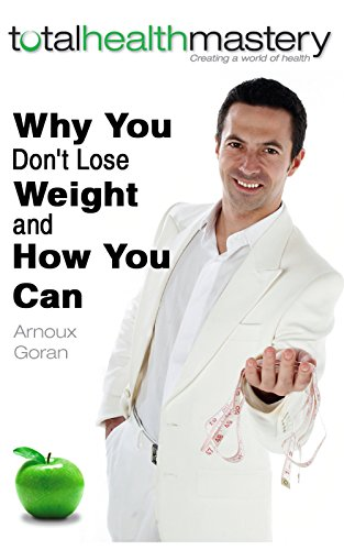Why You Don'T Lose Weight And How You Can: The Secrets Of Weight Loss Everyone Is Looking For (Total Health Mastery Book 1)