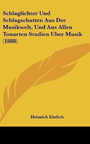 Schlaglichter Und Schlagschatten Aus Der Musikwelt, Und Aus Allen Tonarten Studien Uber Musik (1888)