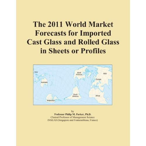 The 2011 World Market Forecasts for Imported Profiles of Cast Glass and Rolled Glass Icon Group International