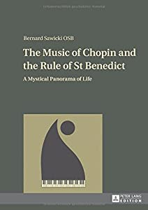 The Music of Chopin and the Rule of St Benedict: A Mystical Panorama of Life by Peter Lang AG