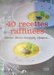 40 RECETTES RAFFINEES : Caviar, Saint-Jacques, Chapon ...
