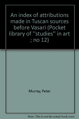 An index of attributions made in Tuscan sources before Vasari (Pocket library of ''studies'' in art ; no 12), Murray, Peter