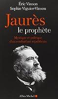 Jaurès le prophète. Mystique et politique d'un combattant républicain