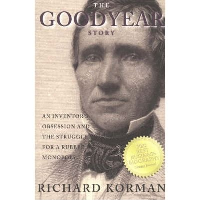 the-goodyear-story-an-inventors-obsession-and-the-struggle-for-a-rubber-monopoly-author-richard-korm