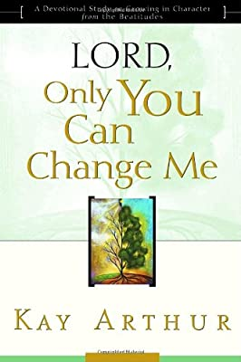 Lord Only You Can Change Me: A Devotional Study on Growing in Character from the Beatitudes