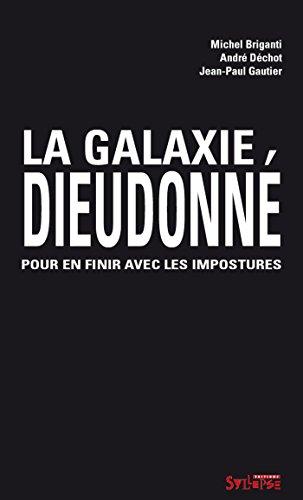 La galaxie Dieudonné: Pour en finir avec les impostures