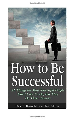 How to Be Successful: 21 Things the Most Successful People Don't Like To Do, But They Do Them Anyway