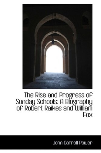 The Rise and Progress of Sunday Schools: A Biography of Robert Raikes and William Fox
