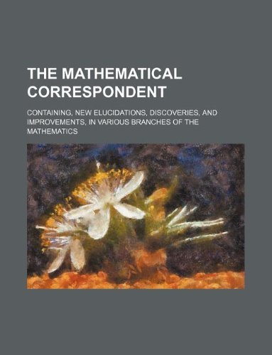 The mathematical correspondent; containing, new elucidations, discoveries, and improvements, in various branches of the mathematics