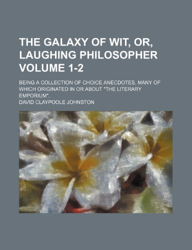 The Galaxy of wit, or, Laughing philosopher Volume 1-2; being a collection of choice anecdotes, many of which originated in or about