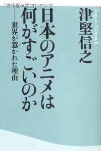 日本のアニメは何がすごいのか 世界が惹かれた理由(祥伝社新書)