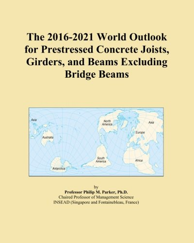 The 2016-2021 World Outlook for Prestressed Concrete Joists, Girders, and Beams Excluding Bridge Beams PDF