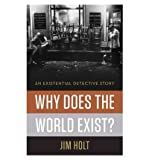 Why Does the World Exist?: An Existential Detective Story [ WHY DOES THE WORLD EXIST?: AN EXISTENTIAL DETECTIVE STORY BY Holt, Jim ( Author ) Jul-16-2012