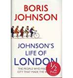 Johmson's Life of London The People Who Made the City That Made the World. Boris Johnson
