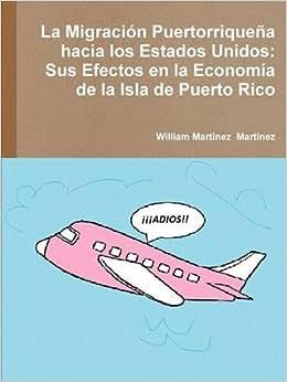 La Migracion Puertorriquena Hacia Los Estados Unidos: Sus Efectos En La Economia De La Isla De Puerto Rico (Spanish Edition)