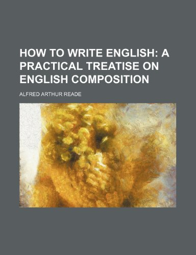 How to write English;  a practical treatise on English composition
