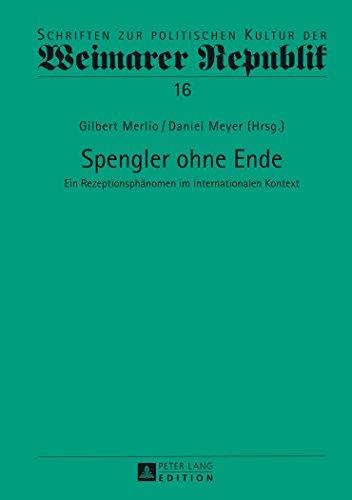 Spengler Ohne Ende: Ein Rezeptionsphänomen Im Internationalen Kontext (Schriften Zur Politischen Kultur Der Weimarer Republik) (German Edition)