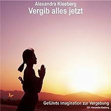 Vergib alles jetzt: Geführte Imagination zur Vergebung Hörbuch von Alexandra Kleeberg Gesprochen von: Alexandra Kleeberg
