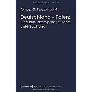 Deutschland - Polen: Eine kulturkomparatistische Untersuchung (Edition Kulturwissenschaft)