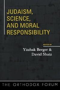 Judaism, Science, and Moral Responsibility (The Orthodox Forum Series) Yitzhak Berger, David Shatz, Rivkah Teitz Blau and Shalom Carmy