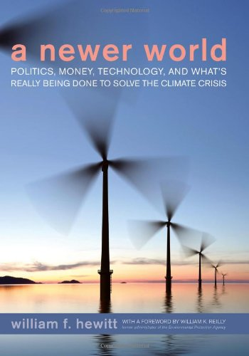 A Newer World: Politics, Money, Technology, And What'S Really Being Done To Solve The Climate Crisis