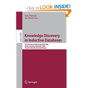 Knowledge Discovery in Inductive Databases: 5th International Workshop, KDID 2006 Berlin, Germany, September 18th, 2006 Revised Selected and Invited Papers ... Applications, incl. Internet/Web, and HCI) Jan Struyf, Saso Dzeroski