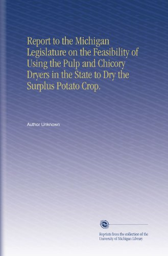 Report to the Michigan Legislature on the Feasibility of Using the Pulp and Chicory Dryers in the State to Dry the Surplus Potato Crop. PDF