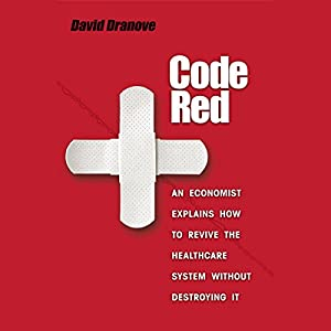 Code Red: An Economist Explains How to Revive the Healthcare System without Destroying It | [David Dranove]