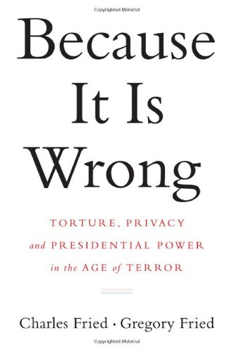 Because It Is Wrong: Torture, Privacy and Presidential Power in the Age of Terror, Charles Fried, Gregory Fried