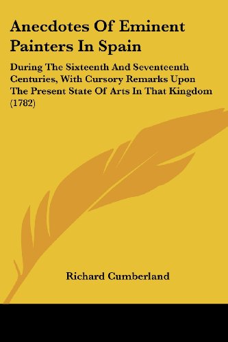 Anecdotes of Eminent Painters in Spain: During the Sixteenth and Seventeenth Centuries, with Cursory Remarks Upon the Present State of Arts in That Ki